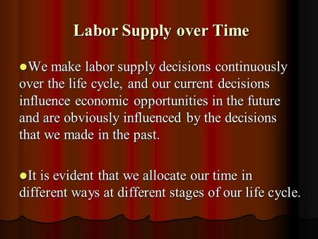 Labor Supply over Time Labor Supply over Time We make labor supply decisions continuously over the life cycle, and our current decisions influence economic.