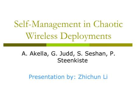 Self-Management in Chaotic Wireless Deployments A. Akella, G. Judd, S. Seshan, P. Steenkiste Presentation by: Zhichun Li.