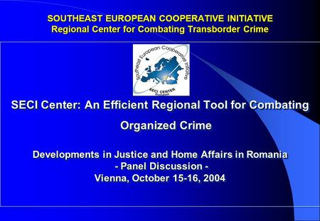 SECI Center: An Efficient Regional Tool for Combating Organized Crime Developments in Justice and Home Affairs in Romania - Panel Discussion - - Panel.