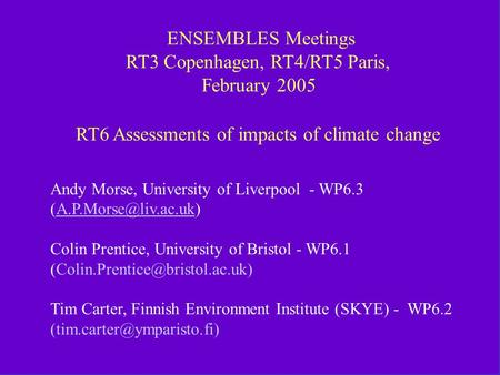 RT6 RT3 and RT4/RT5 Feb 2005 Meetings ENSEMBLES Meetings RT3 Copenhagen, RT4/RT5 Paris, February 2005 RT6 Assessments of impacts of climate.