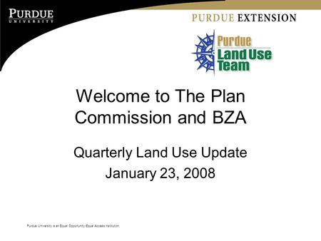 Purdue University is an Equal Opportunity/Equal Access institution. Welcome to The Plan Commission and BZA Quarterly Land Use Update January 23, 2008.