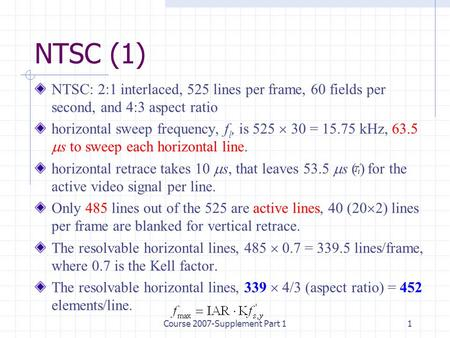 Course 2007-Supplement Part 11 NTSC (1) NTSC: 2:1 interlaced, 525 lines per frame, 60 fields per second, and 4:3 aspect ratio horizontal sweep frequency,