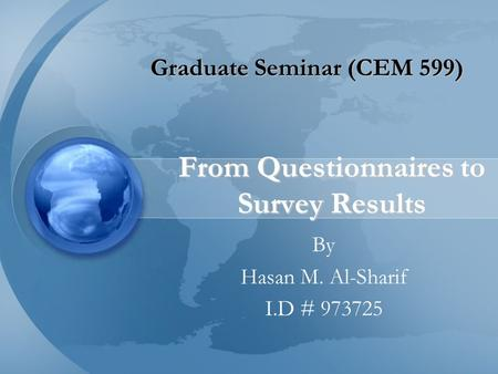 From Questionnaires to Survey Results By Hasan M. Al-Sharif I.D # 973725 Graduate Seminar (CEM 599)