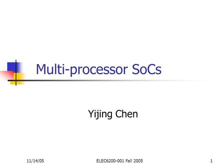 11/14/05ELEC6200-001 Fall 20051 Multi-processor SoCs Yijing Chen.