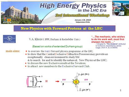 1 New Physics with Forward Protons at the LHC H  V.A. Khoze ( IPPP, Durham & Rockefeller Univ.) (Based on works of extended Durham group) main aims: to.