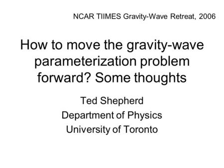 How to move the gravity-wave parameterization problem forward? Some thoughts Ted Shepherd Department of Physics University of Toronto NCAR TIIMES Gravity-Wave.