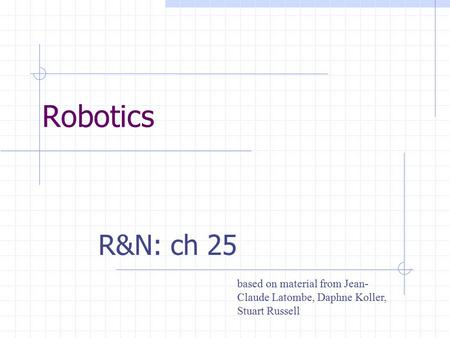 Robotics R&N: ch 25 based on material from Jean- Claude Latombe, Daphne Koller, Stuart Russell.