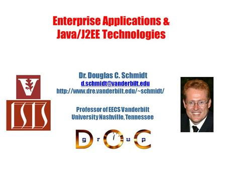 Enterprise Applications & Java/J2EE Technologies Dr. Douglas C. Schmidt  Professor of EECS.