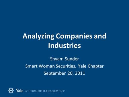 Analyzing Companies and Industries Shyam Sunder Smart Woman Securities, Yale Chapter September 20, 2011.