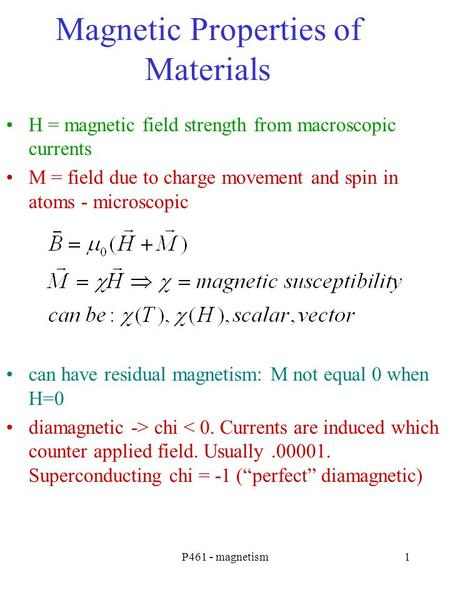 P461 - magnetism1 Magnetic Properties of Materials H = magnetic field strength from macroscopic currents M = field due to charge movement and spin in atoms.