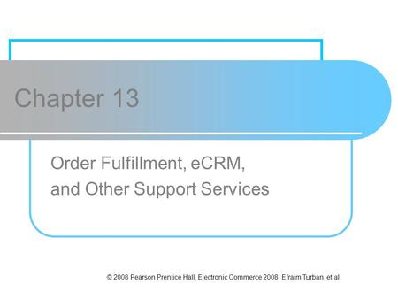 © 2008 Pearson Prentice Hall, Electronic Commerce 2008, Efraim Turban, et al. Chapter 13 Order Fulfillment, eCRM, and Other Support Services.