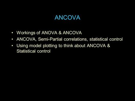 ANCOVA Workings of ANOVA & ANCOVA ANCOVA, Semi-Partial correlations, statistical control Using model plotting to think about ANCOVA & Statistical control.