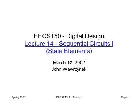 Spring 2002EECS150 - Lec14-seq1 Page 1 EECS150 - Digital Design Lecture 14 - Sequential Circuits I (State Elements) March 12, 2002 John Wawrzynek.