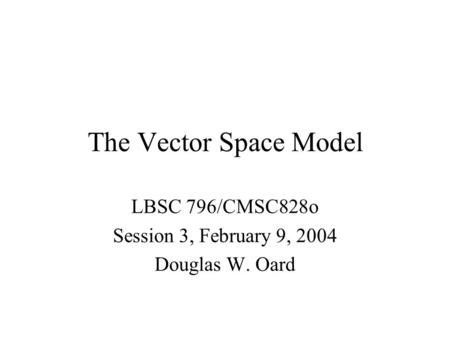 The Vector Space Model LBSC 796/CMSC828o Session 3, February 9, 2004 Douglas W. Oard.