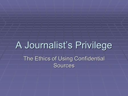 A Journalist's Privilege The Ethics of Using Confidential Sources.