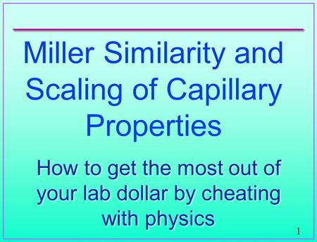 1 Miller Similarity and Scaling of Capillary Properties How to get the most out of your lab dollar by cheating with physics.