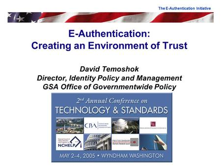 E-Authentication: Creating an Environment of Trust David Temoshok Director, Identity Policy and Management GSA Office of Governmentwide Policy The E-Authentication.