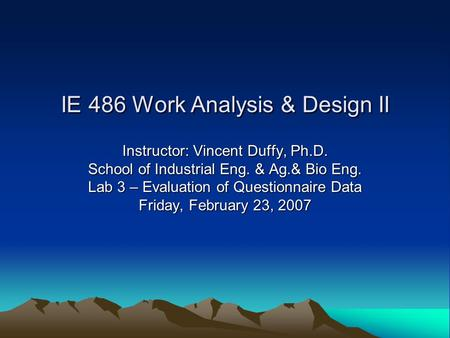 IE 486 Work Analysis & Design II Instructor: Vincent Duffy, Ph.D. School of Industrial Eng. & Ag.& Bio Eng. Lab 3 – Evaluation of Questionnaire Data Friday,