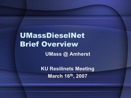 UMassDieselNet Brief Overview Amherst KU Resilinets Meeting March 16 th, 2007.