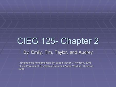 CIEG 125- Chapter 2 By: Emily, Tim, Taylor, and Audrey 1 Engineering Fundamentals By Saeed Moveni, Thomson, 2005 2 Hold Paramount By Alastair Gunn and.