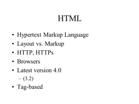 HTML Hypertext Markup Language Layout vs. Markup HTTP, HTTPs Browsers Latest version 4.0 –(3.2) Tag-based.