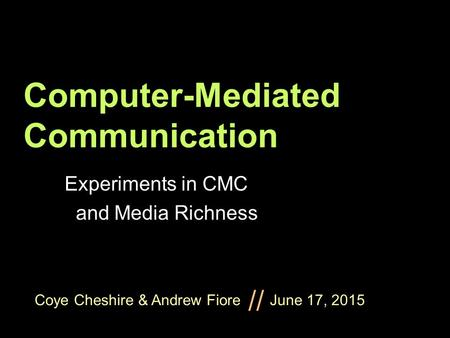 Coye Cheshire & Andrew Fiore June 17, 2015 // Computer-Mediated Communication Experiments in CMC and Media Richness.