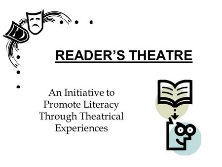 READER'S THEATRE An Initiative to Promote Literacy Through Theatrical Experiences.