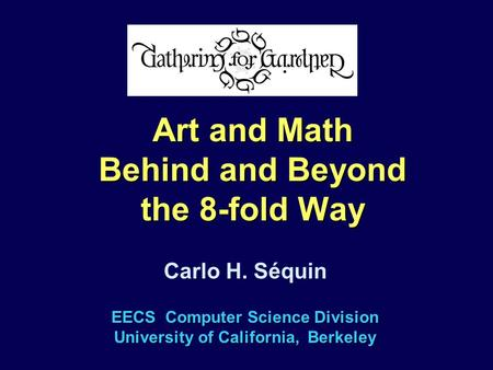 EECS Computer Science Division University of California, Berkeley Carlo H. Séquin Art and Math Behind and Beyond the 8-fold Way.