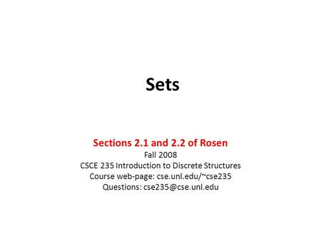Sets Sections 2.1 and 2.2 of Rosen Fall 2008 CSCE 235 Introduction to Discrete Structures Course web-page: cse.unl.edu/~cse235 Questions: