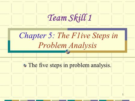 1 Chapter 5: The F1ive Steps in Problem Analysis The five steps in problem analysis. Team Skill 1.