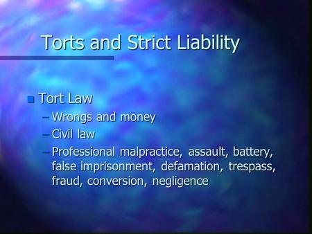 Torts and Strict Liability n Tort Law –Wrongs and money –Civil law –Professional malpractice, assault, battery, false imprisonment, defamation, trespass,