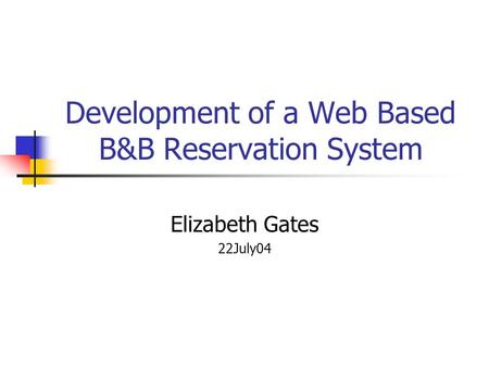 Development of a Web Based B&B Reservation System Elizabeth Gates 22July04.