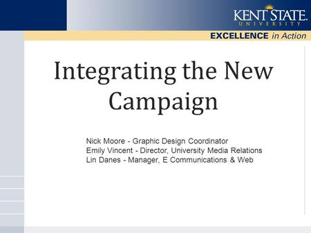 Integrating the New Campaign Nick Moore - Graphic Design Coordinator Emily Vincent - Director, University Media Relations Lin Danes - Manager, E Communications.