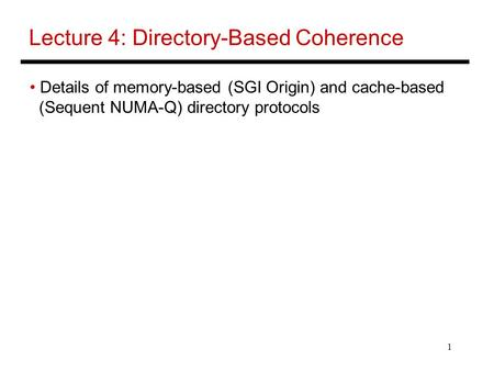 1 Lecture 4: Directory-Based Coherence Details of memory-based (SGI Origin) and cache-based (Sequent NUMA-Q) directory protocols.