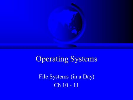 Operating Systems File Systems (in a Day) Ch 10 - 11.