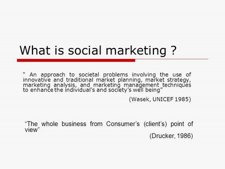 "What is social marketing ? "" An approach to societal problems involving the use of innovative and traditional market planning, market strategy, marketing."