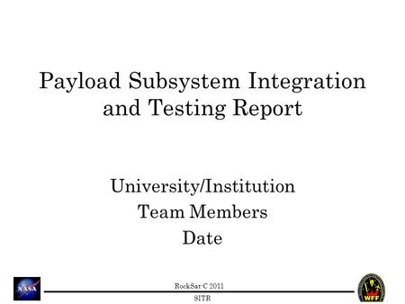 RockSat-C 2011 SITR Payload Subsystem Integration and Testing Report University/Institution Team Members Date.