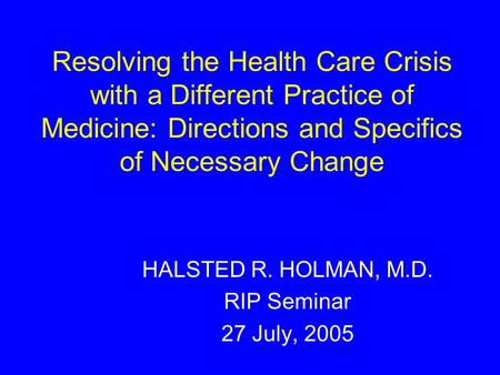 Resolving the Health Care Crisis with a Different Practice of Medicine: Directions and Specifics of Necessary Change HALSTED R. HOLMAN, M.D. RIP Seminar.