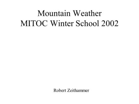 Mountain Weather MITOC Winter School 2002 Robert Zeithammer.