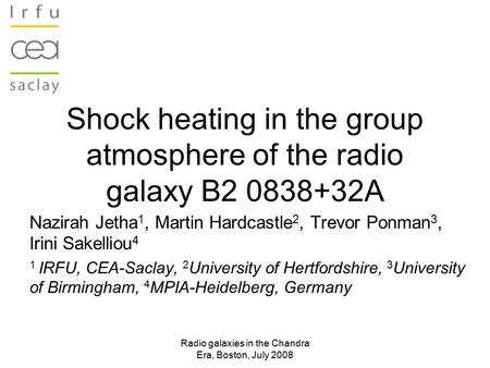 Radio galaxies in the Chandra Era, Boston, July 2008 Shock heating in the group atmosphere of the radio galaxy B2 0838+32A Nazirah Jetha 1, Martin Hardcastle.