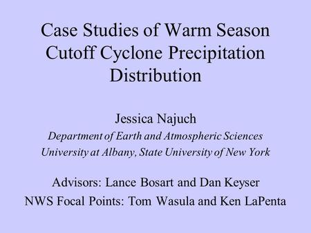 Case Studies of Warm Season Cutoff Cyclone Precipitation Distribution Jessica Najuch Department of Earth and Atmospheric Sciences University at Albany,
