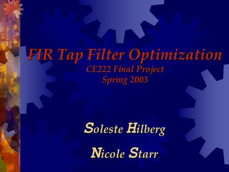 FIR Tap Filter Optimization CE222 Final Project Spring 2003 S oleste H ilberg N icole S tarr.