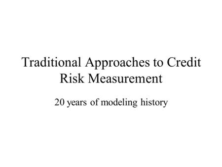 Traditional Approaches to Credit Risk Measurement 20 years of modeling history.