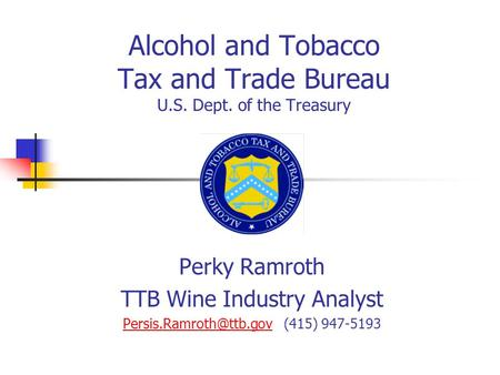 Alcohol and Tobacco Tax and Trade Bureau U.S. Dept. of the Treasury Perky Ramroth TTB Wine Industry Analyst