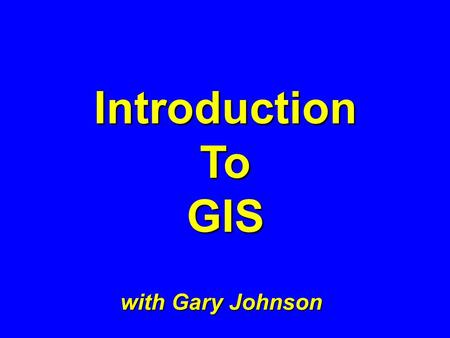 IntroductionToGIS with Gary Johnson WHAT IS GIS ? What examples did you find ?