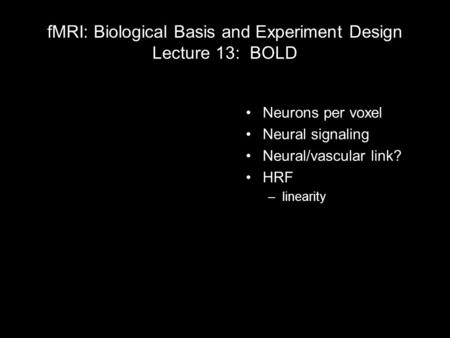 FMRI: Biological Basis and Experiment Design Lecture 13: BOLD Neurons per voxel Neural signaling Neural/vascular link? HRF –linearity 1 light year = 5,913,000,000,000.