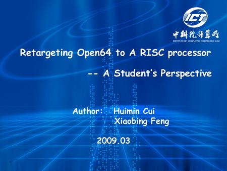 Retargeting Open64 to A RISC processor -- A Student's Perspective Author: Huimin Cui Xiaobing Feng 2009.03 1.