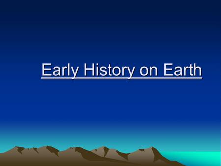 Early History on Earth. Formed ~ 4.6 billion years ago (bya) Widely accepted ideas: –Earth = hot ball of rock –Bombarded w/ meteorites –Many volcanoes.
