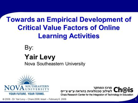  2008 - Dr. Yair Levy – Chais 2008, Israel – February 6, 2008. 1 Towards an Empirical Development of Critical Value Factors of Online Learning Activities.