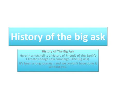 History of the big ask History of The Big Ask Here in a nutshell is a history of Friends of the Earth's Climate Change Law campaign (The Big Ask). It's.